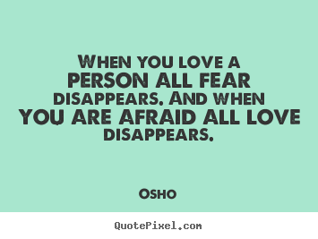 When you love a person all fear disappears. and when you.. Osho popular inspirational quotes