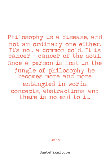 Inspirational quote - Philosophy is a disease, and not an ordinary one either. it's not..