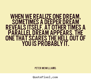 Quotes about inspirational - When we realize one dream, sometimes a deeper dream..
