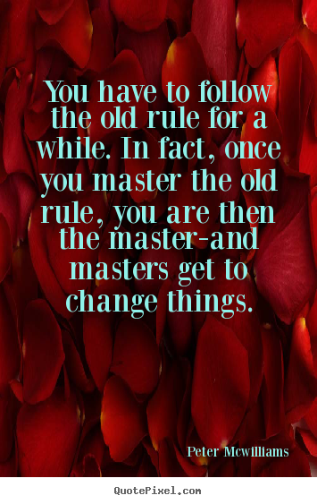 Inspirational quotes - You have to follow the old rule for a while. in fact, once..