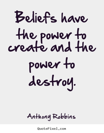 Beliefs have the power to create and the power.. Anthony Robbins  inspirational quotes