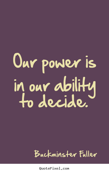 Our power is in our ability to decide. Buckminster Fuller great inspirational quotes