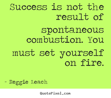 Success is not the result of spontaneous combustion. you must.. Reggie Leach famous inspirational quote