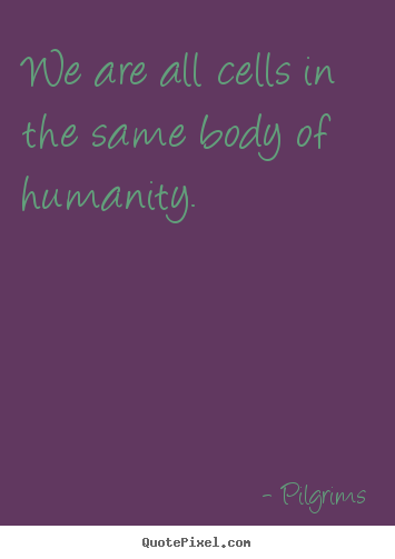 Quote about inspirational - We are all cells in the same body of humanity.