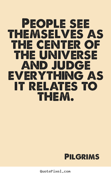 Create graphic picture quotes about inspirational - People see themselves as the center of the universe..