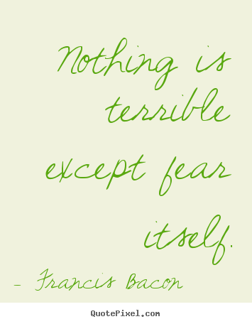 Francis Bacon picture quotes - Nothing is terrible except fear itself. - Inspirational quotes