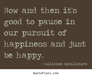 Design your own picture quotes about inspirational - Now and then it's good to pause in our pursuit of happiness and..