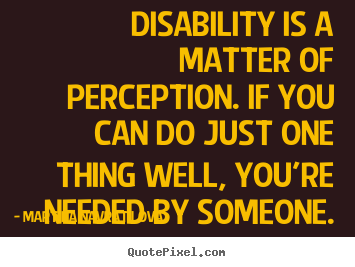 Disability is a matter of perception. if you can do just one thing.. Martina Navratilova popular inspirational quote