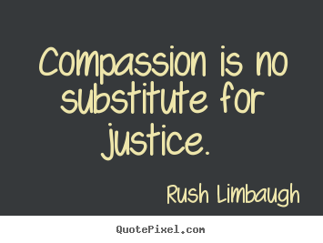Make custom picture quotes about inspirational - Compassion is no substitute for justice.