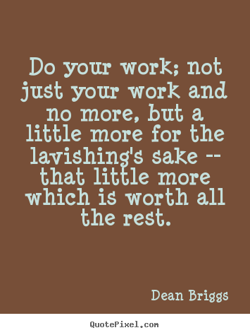 Do your work; not just your work and no more, but.. Dean Briggs top inspirational sayings