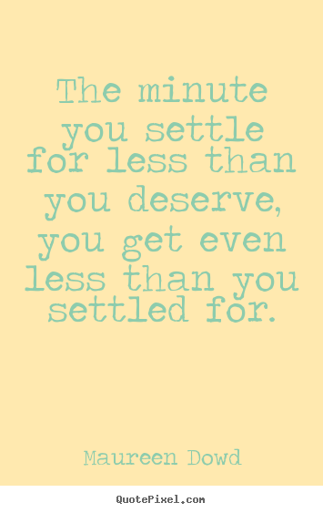 Create picture quotes about inspirational - The minute you settle for less than you deserve, you get even..
