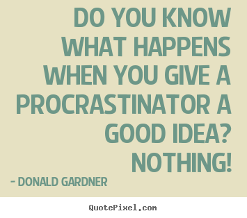 Donald Gardner poster quotes - Do you know what happens when you give a procrastinator.. - Inspirational quotes