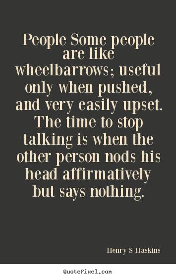 Henry S Haskins image quotes - People some people are like wheelbarrows; useful only.. - Inspirational quotes