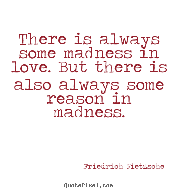 Inspirational quotes - There is always some madness in love. but there is..