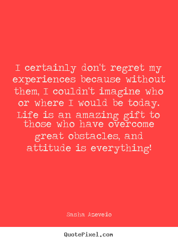 I certainly don't regret my experiences because without.. Sasha Azevedo great inspirational quote