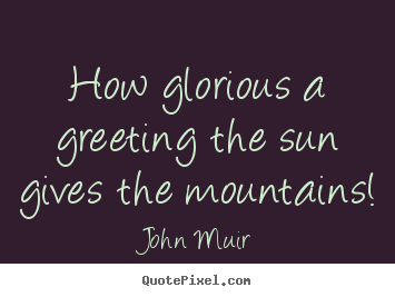 How glorious a greeting the sun gives the mountains! John Muir popular inspirational quote