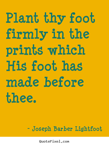Plant thy foot firmly in the prints which his foot.. Joseph Barber Lightfoot great inspirational quote