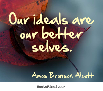 Amos Bronson Alcott picture quote - Our ideals are our better selves. - Inspirational quotes