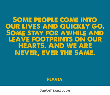 Some people come into our lives and quickly go. some.. Flavia famous inspirational quotes