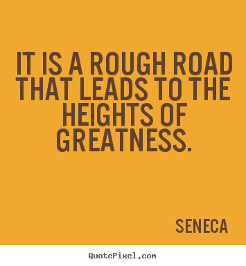 Inspirational quotes - It is a rough road that leads to the heights of..