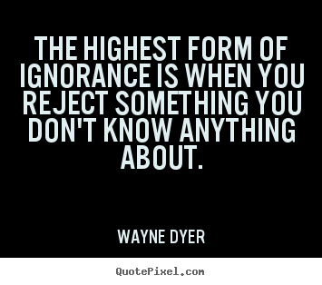 Quote about inspirational - The highest form of ignorance is when you reject something..