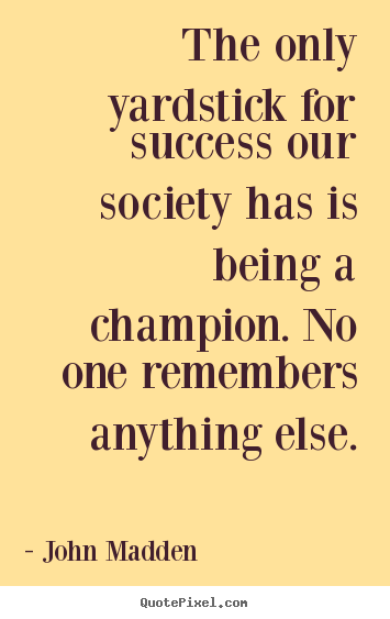 John Madden image quotes - The only yardstick for success our society has is being a champion... - Inspirational quote