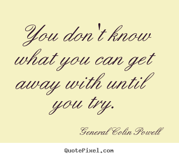 General Colin Powell picture quotes - You don't know what you can get away with until you try. - Inspirational quotes