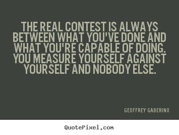 The real contest is always between what you've done and what you're.. Geoffrey Gaberino  inspirational sayings