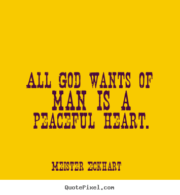 Quotes about inspirational - All god wants of man is a peaceful heart.