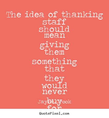 Quotes about inspirational - The idea of thanking staff should mean giving them something that..