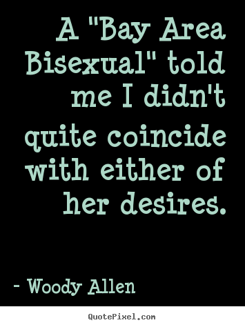 "A ""bay area bisexual"" told me i didn't quite coincide.. Woody Allen top inspirational quotes"