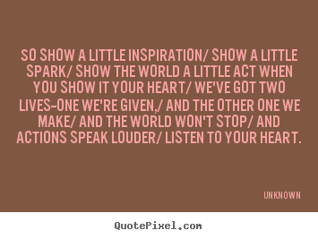 Quotes about inspirational - So show a little inspiration/ show a little spark/ show the world a..
