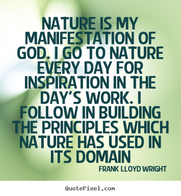 Nature is my manifestation of god. i go.. Frank Lloyd Wright greatest inspirational quote