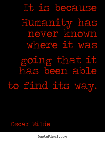 It is because humanity has never known where it was going that it.. Oscar Wilde famous inspirational quote