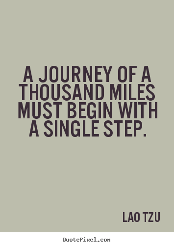 A journey of a thousand miles must begin with a single.. Lao Tzu good inspirational quotes