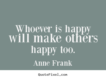 Anne Frank picture quotes - Whoever is happy will make others happy too. - Inspirational quotes