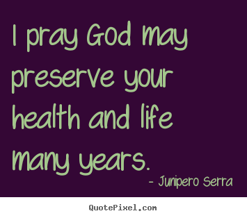I pray god may preserve your health and life.. Junipero Serra good inspirational quotes