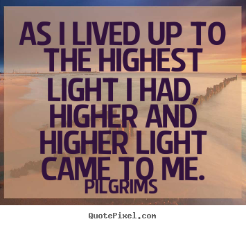 Pilgrims picture quote - As i lived up to the highest light i had, higher and higher light.. - Inspirational quotes