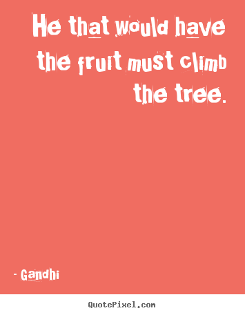 How to design picture quotes about inspirational - He that would have the fruit must climb the tree.