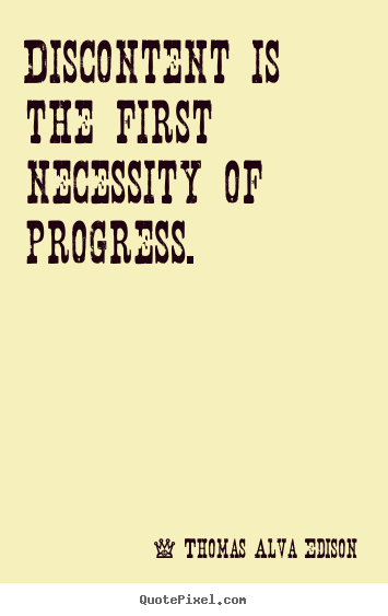 Discontent is the first necessity of progress. Thomas Alva Edison best inspirational quotes