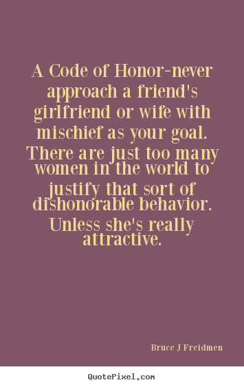 Bruce J Freidmen image quote - A code of honor-never approach a friend's girlfriend.. - Inspirational quotes
