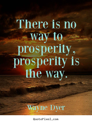 There is no way to prosperity, prosperity is.. Wayne Dyer  inspirational quotes