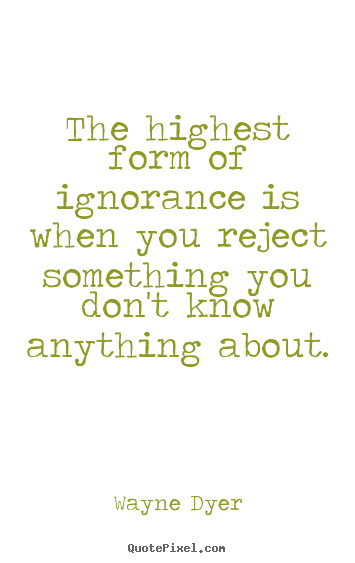 Wayne Dyer picture quotes - The highest form of ignorance is when you reject.. - Inspirational quotes