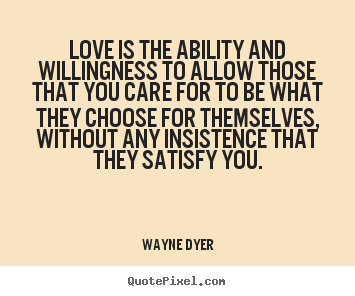 Wayne Dyer picture quote - Love is the ability and willingness to allow those.. - Inspirational quotes