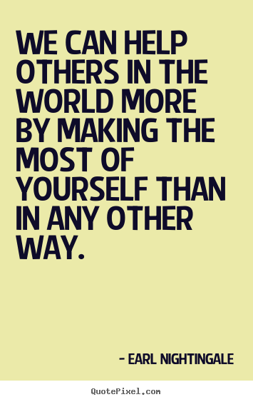Inspirational quote - We can help others in the world more by making the most of yourself..