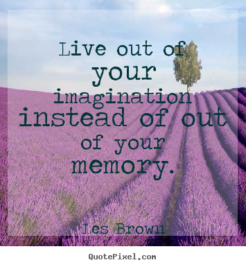 Design your own picture quotes about inspirational - Live out of your imagination instead of out of your..