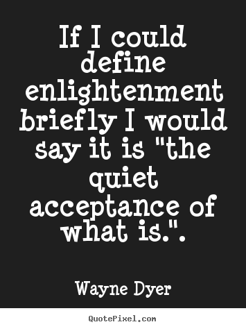 If i could define enlightenment briefly i.. Wayne Dyer great inspirational quotes
