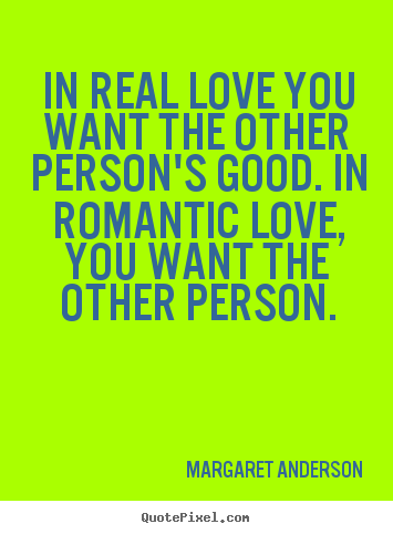 Inspirational quotes - In real love you want the other person's good. in romantic love,..