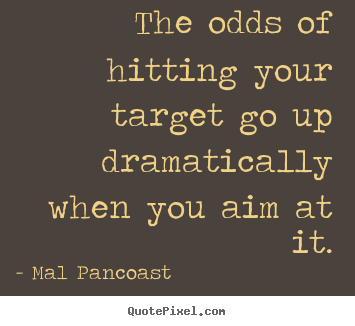 Mal Pancoast picture quotes - The odds of hitting your target go up dramatically when you aim at it. - Inspirational quote