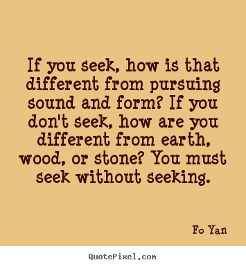 Quote about inspirational - If you seek, how is that different from pursuing sound and..